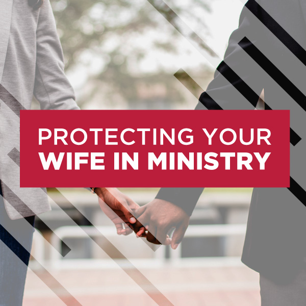 Protecting Your Wife in Ministry