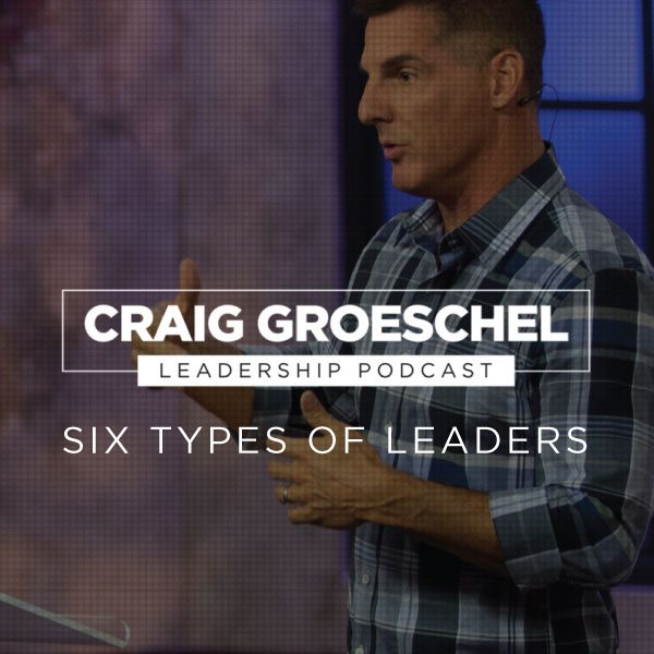 Craig Groeschel Leadership Podcast Notes: Six Types of Leaders