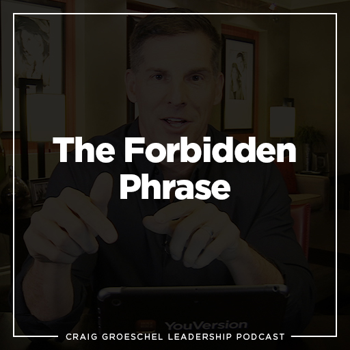 Craig Groeschel Leadership Podcast: The Forbidden Phrase