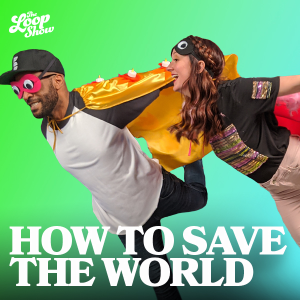 How to Save the World - Loop Show