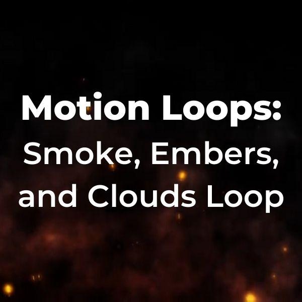Motion Loops: Smoke, Embers, and Clouds Loop